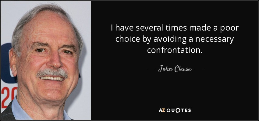I have several times made a poor choice by avoiding a necessary confrontation. - John Cleese