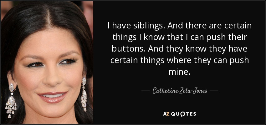 I have siblings. And there are certain things I know that I can push their buttons. And they know they have certain things where they can push mine. - Catherine Zeta-Jones