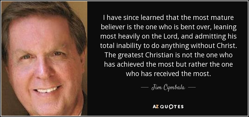 I have since learned that the most mature believer is the one who is bent over, leaning most heavily on the Lord, and admitting his total inability to do anything without Christ. The greatest Christian is not the one who has achieved the most but rather the one who has received the most. - Jim Cymbala