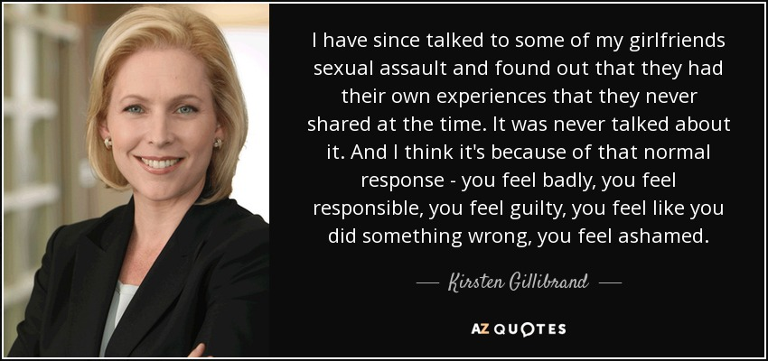 I have since talked to some of my girlfriends sexual assault and found out that they had their own experiences that they never shared at the time. It was never talked about it. And I think it's because of that normal response - you feel badly, you feel responsible, you feel guilty, you feel like you did something wrong, you feel ashamed. - Kirsten Gillibrand