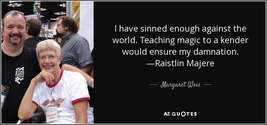 I have sinned enough against the world. Teaching magic to a kender would ensure my damnation. —Raistlin Majere - Margaret Weis
