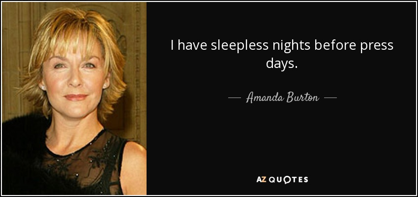 I have sleepless nights before press days. - Amanda Burton