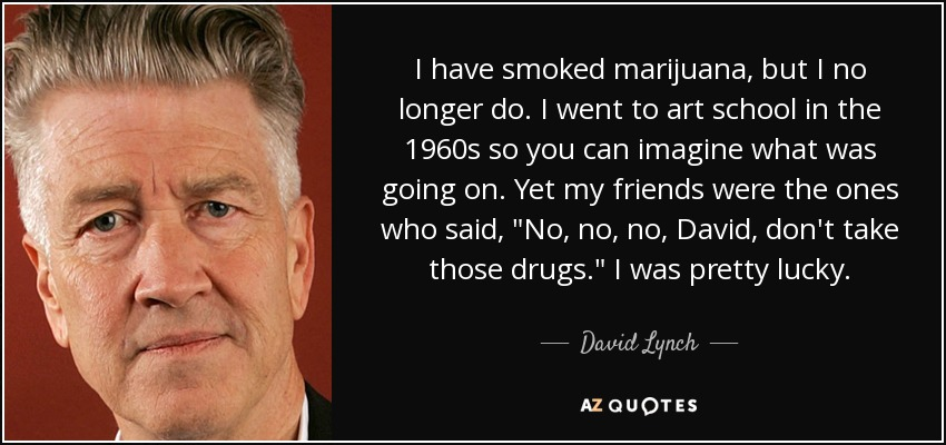 I have smoked marijuana, but I no longer do. I went to art school in the 1960s so you can imagine what was going on. Yet my friends were the ones who said,