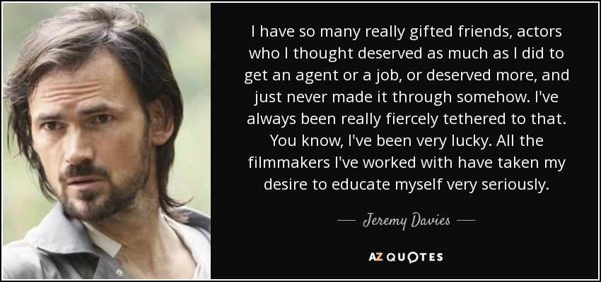 I have so many really gifted friends, actors who I thought deserved as much as I did to get an agent or a job, or deserved more, and just never made it through somehow. I've always been really fiercely tethered to that. You know, I've been very lucky. All the filmmakers I've worked with have taken my desire to educate myself very seriously. - Jeremy Davies
