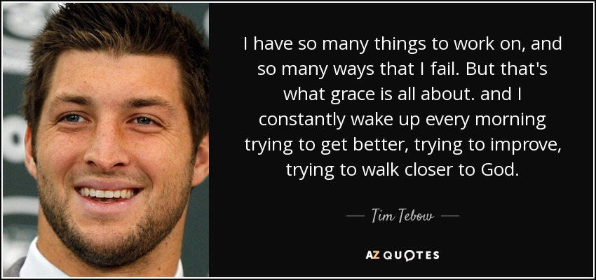 I have so many things to work on, and so many ways that I fail. But that's what grace is all about. and I constantly wake up every morning trying to get better, trying to improve, trying to walk closer to God. - Tim Tebow