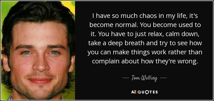 I have so much chaos in my life, it's become normal. You become used to it. You have to just relax, calm down, take a deep breath and try to see how you can make things work rather than complain about how they're wrong. - Tom Welling