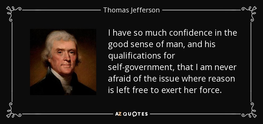 I have so much confidence in the good sense of man, and his qualifications for self-government, that I am never afraid of the issue where reason is left free to exert her force. - Thomas Jefferson