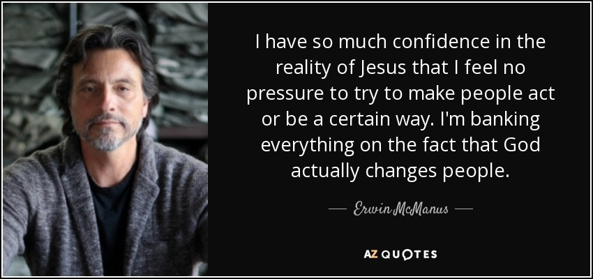 I have so much confidence in the reality of Jesus that I feel no pressure to try to make people act or be a certain way. I'm banking everything on the fact that God actually changes people. - Erwin McManus