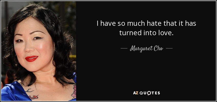 I have so much hate that it has turned into love. - Margaret Cho