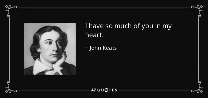 I have so much of you in my heart. - John Keats