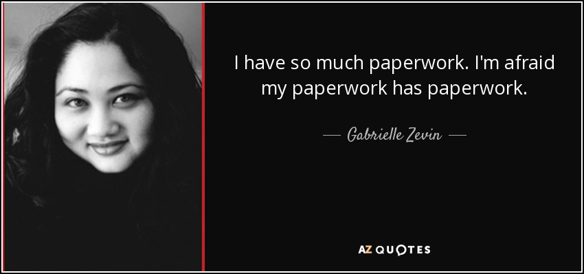 I have so much paperwork. I'm afraid my paperwork has paperwork. - Gabrielle Zevin