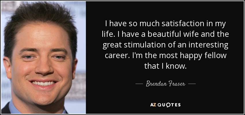 I have so much satisfaction in my life. I have a beautiful wife and the great stimulation of an interesting career. I'm the most happy fellow that I know. - Brendan Fraser