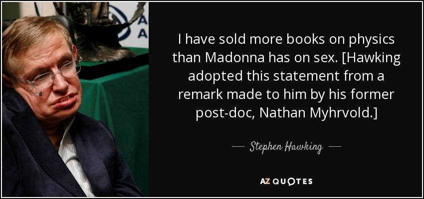 I have sold more books on physics than Madonna has on sex. [Hawking adopted this statement from a remark made to him by his former post-doc, Nathan Myhrvold.] - Stephen Hawking