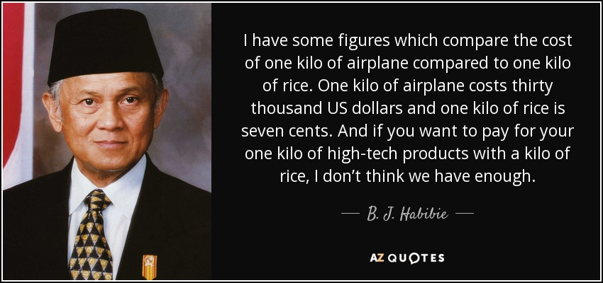 I have some figures which compare the cost of one kilo of airplane compared to one kilo of rice. One kilo of airplane costs thirty thousand US dollars and one kilo of rice is seven cents. And if you want to pay for your one kilo of high-tech products with a kilo of rice, I don't think we have enough. - B. J. Habibie