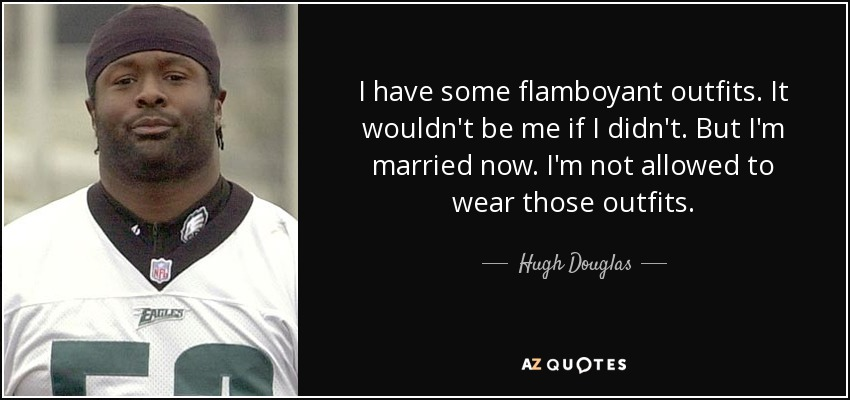 I have some flamboyant outfits. It wouldn't be me if I didn't. But I'm married now. I'm not allowed to wear those outfits. - Hugh Douglas