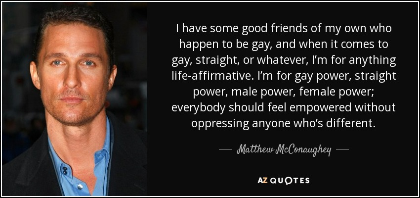 I have some good friends of my own who happen to be gay, and when it comes to gay, straight, or whatever, I'm for anything life-affirmative. I'm for gay power, straight power, male power, female power; everybody should feel empowered without oppressing anyone who's different. - Matthew McConaughey