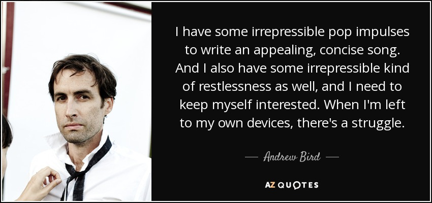 I have some irrepressible pop impulses to write an appealing, concise song. And I also have some irrepressible kind of restlessness as well, and I need to keep myself interested. When I'm left to my own devices, there's a struggle. - Andrew Bird