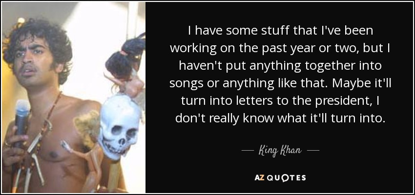 I have some stuff that I've been working on the past year or two, but I haven't put anything together into songs or anything like that. Maybe it'll turn into letters to the president, I don't really know what it'll turn into. - King Khan
