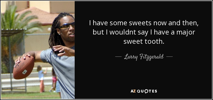 I have some sweets now and then, but I wouldnt say I have a major sweet tooth. - Larry Fitzgerald