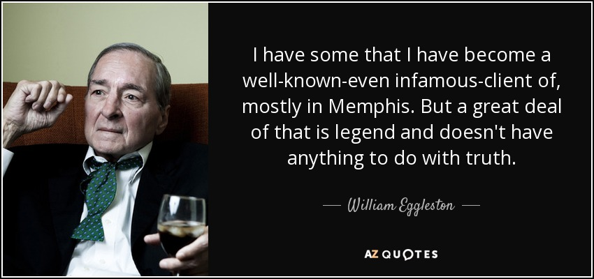 I have some that I have become a well-known-even infamous-client of, mostly in Memphis. But a great deal of that is legend and doesn't have anything to do with truth. - William Eggleston