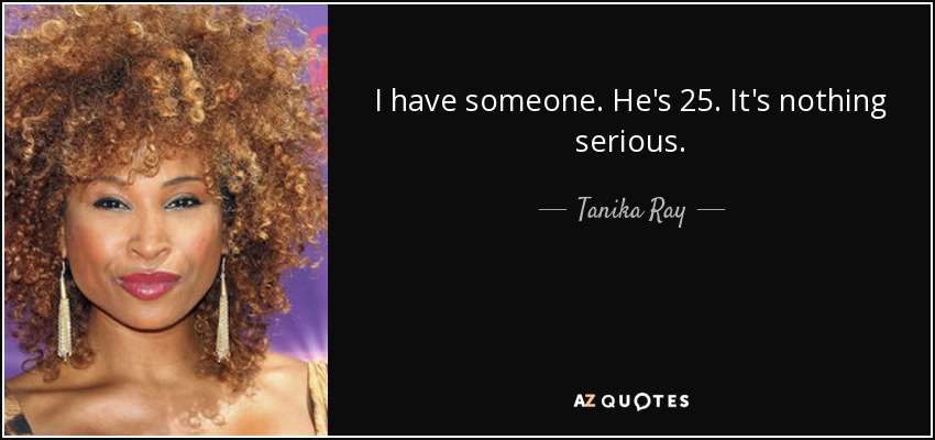 I have someone. He's 25. It's nothing serious. - Tanika Ray