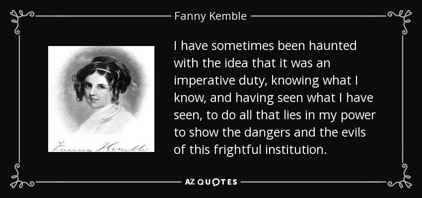 I have sometimes been haunted with the idea that it was an imperative duty, knowing what I know, and having seen what I have seen, to do all that lies in my power to show the dangers and the evils of this frightful institution. - Fanny Kemble