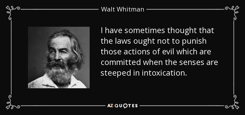I have sometimes thought that the laws ought not to punish those actions of evil which are committed when the senses are steeped in intoxication. - Walt Whitman