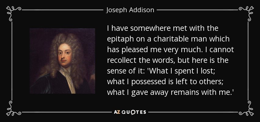 I have somewhere met with the epitaph on a charitable man which has pleased me very much. I cannot recollect the words, but here is the sense of it: 'What I spent I lost; what I possessed is left to others; what I gave away remains with me.' - Joseph Addison