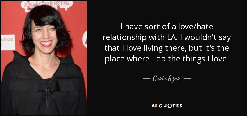 I have sort of a love/hate relationship with LA. I wouldn't say that I love living there, but it's the place where I do the things I love. - Carla Azar