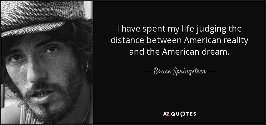 I have spent my life judging the distance between American reality and the American dream. - Bruce Springsteen