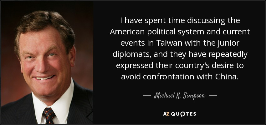 I have spent time discussing the American political system and current events in Taiwan with the junior diplomats, and they have repeatedly expressed their country's desire to avoid confrontation with China. - Michael K. Simpson