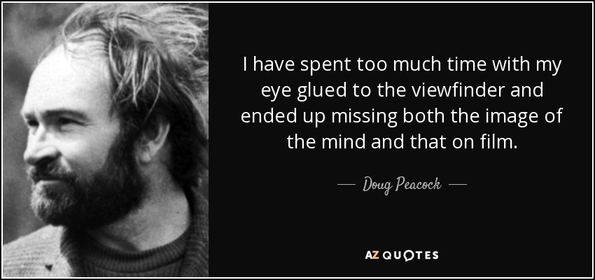 I have spent too much time with my eye glued to the viewfinder and ended up missing both the image of the mind and that on film. - Doug Peacock