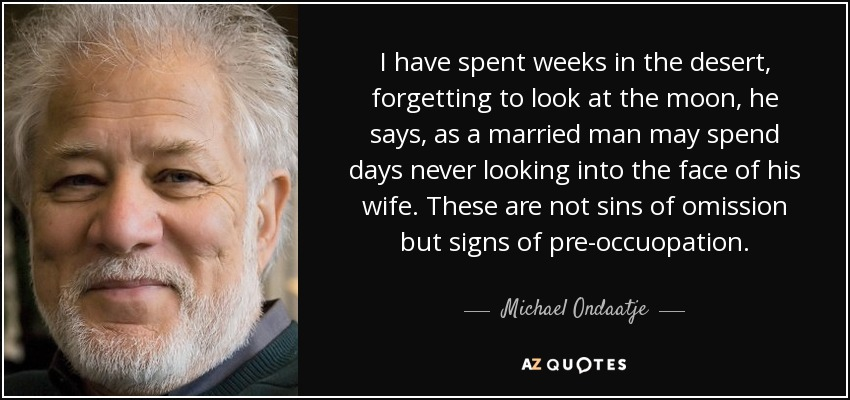 I have spent weeks in the desert, forgetting to look at the moon, he says, as a married man may spend days never looking into the face of his wife. These are not sins of omission but signs of pre-occuopation. - Michael Ondaatje