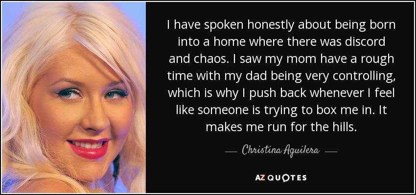 I have spoken honestly about being born into a home where there was discord and chaos. I saw my mom have a rough time with my dad being very controlling, which is why I push back whenever I feel like someone is trying to box me in. It makes me run for the hills. - Christina Aguilera
