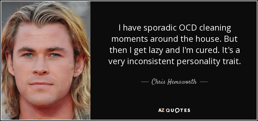 I have sporadic OCD cleaning moments around the house. But then I get lazy and I'm cured. It's a very inconsistent personality trait. - Chris Hemsworth