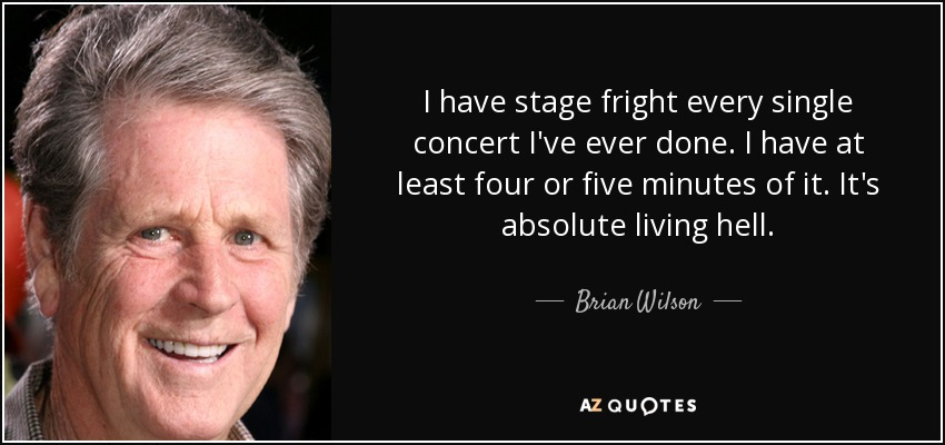 I have stage fright every single concert I've ever done. I have at least four or five minutes of it. It's absolute living hell. - Brian Wilson