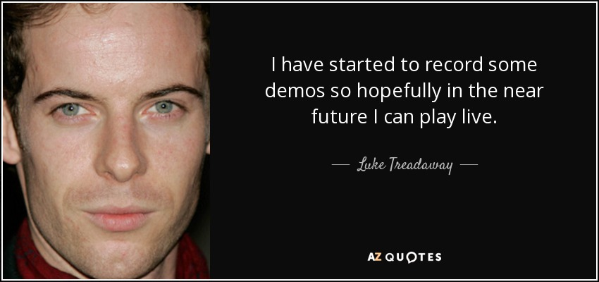 I have started to record some demos so hopefully in the near future I can play live. - Luke Treadaway