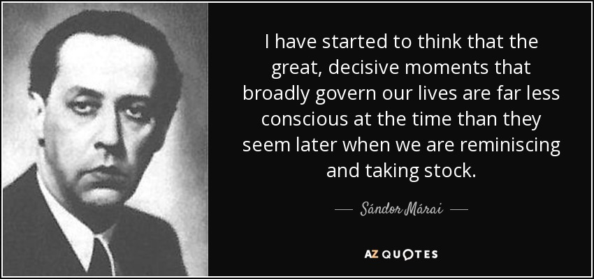 I have started to think that the great, decisive moments that broadly govern our lives are far less conscious at the time than they seem later when we are reminiscing and taking stock. - Sándor Márai