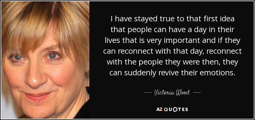 I have stayed true to that first idea that people can have a day in their lives that is very important and if they can reconnect with that day, reconnect with the people they were then, they can suddenly revive their emotions. - Victoria Wood