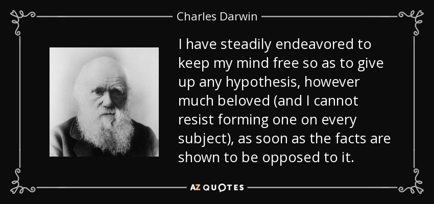 I have steadily endeavored to keep my mind free so as to give up any hypothesis, however much beloved (and I cannot resist forming one on every subject), as soon as the facts are shown to be opposed to it. - Charles Darwin