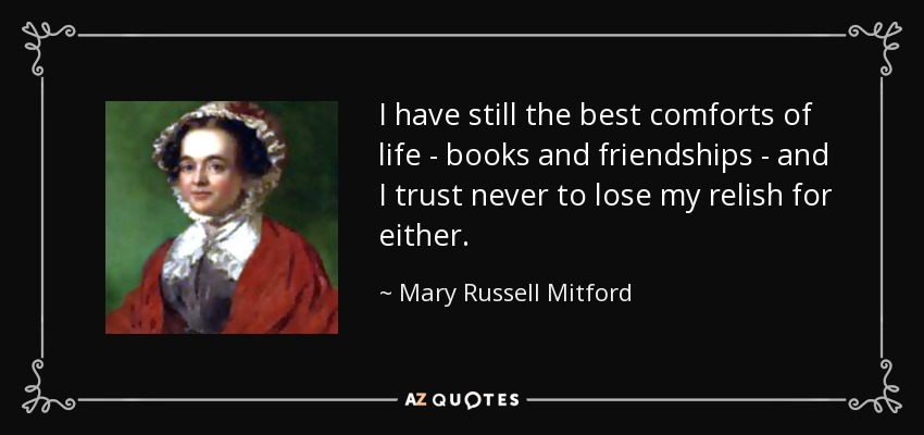 I have still the best comforts of life - books and friendships - and I trust never to lose my relish for either. - Mary Russell Mitford