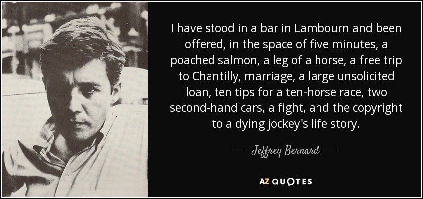 I have stood in a bar in Lambourn and been offered, in the space of five minutes, a poached salmon, a leg of a horse, a free trip to Chantilly, marriage, a large unsolicited loan, ten tips for a ten-horse race, two second-hand cars, a fight, and the copyright to a dying jockey's life story. - Jeffrey Bernard