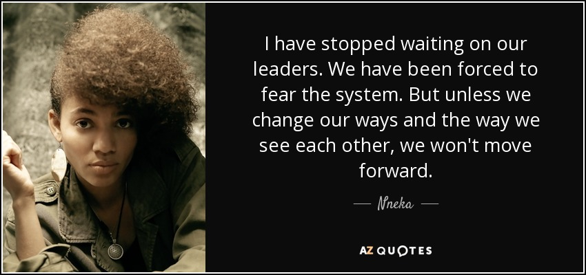 I have stopped waiting on our leaders. We have been forced to fear the system. But unless we change our ways and the way we see each other, we won't move forward. - Nneka