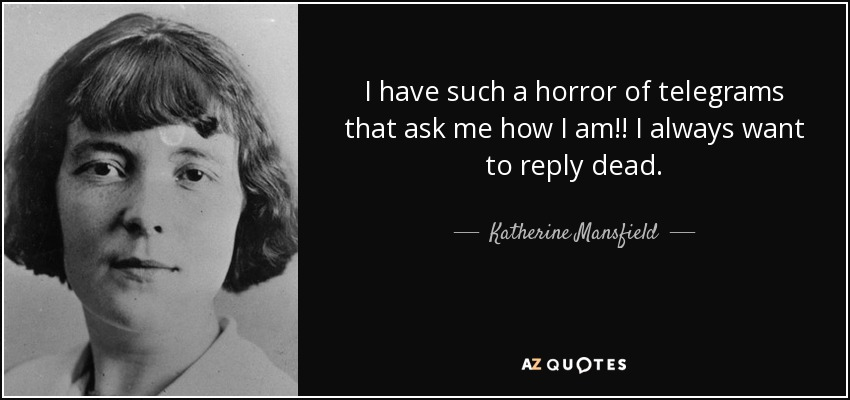 I have such a horror of telegrams that ask me how I am!! I always want to reply dead. - Katherine Mansfield