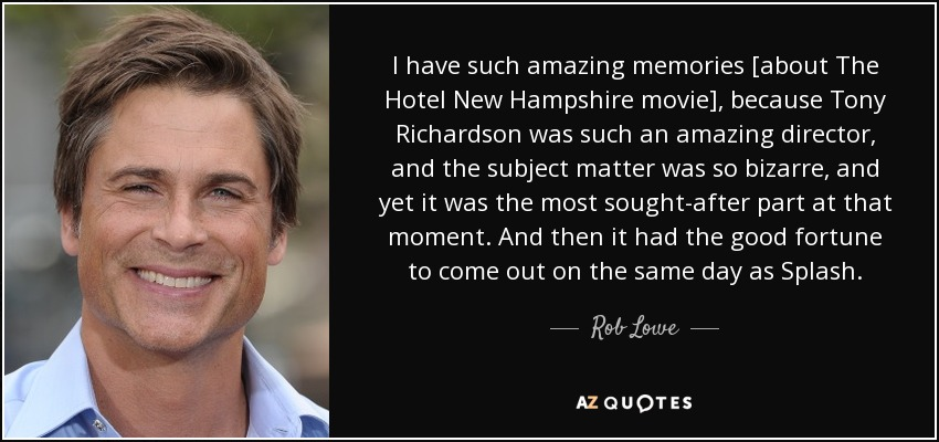 I have such amazing memories [about The Hotel New Hampshire movie], because Tony Richardson was such an amazing director, and the subject matter was so bizarre, and yet it was the most sought-after part at that moment. And then it had the good fortune to come out on the same day as Splash. - Rob Lowe