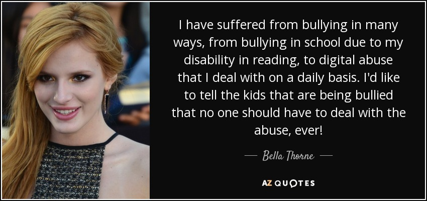 I have suffered from bullying in many ways, from bullying in school due to my disability in reading, to digital abuse that I deal with on a daily basis. I'd like to tell the kids that are being bullied that no one should have to deal with the abuse, ever! - Bella Thorne