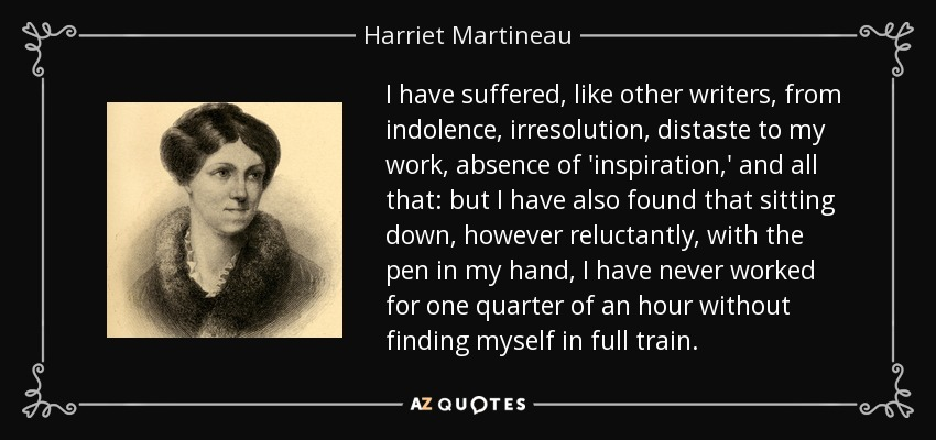 I have suffered, like other writers, from indolence, irresolution, distaste to my work, absence of 'inspiration,' and all that: but I have also found that sitting down, however reluctantly, with the pen in my hand, I have never worked for one quarter of an hour without finding myself in full train. - Harriet Martineau