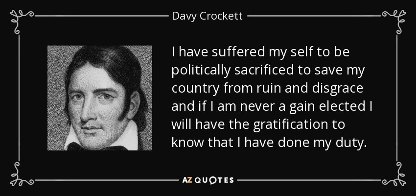I have suffered my self to be politically sacrificed to save my country from ruin and disgrace and if I am never a gain elected I will have the gratification to know that I have done my duty. - Davy Crockett
