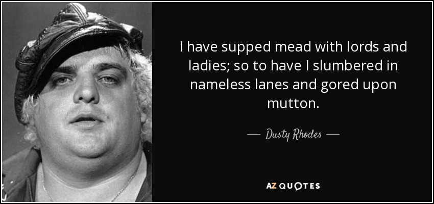 I have supped mead with lords and ladies; so to have I slumbered in nameless lanes and gored upon mutton. - Dusty Rhodes
