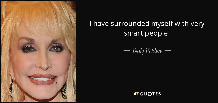 I have surrounded myself with very smart people. - Dolly Parton